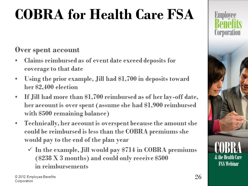 © 2012 Employee Benefits Corporation 26 COBRA for Health Care FSA Over spent account Claims reimbursed as of event date exceed deposits for coverage to that date Using the prior example, Jill had $1,700 in deposits toward her $2,400 election If Jill had more than $1,700 reimbursed as of her lay-off date, her account is over spent (assume she had $1,900 reimbursed with $500 remaining balance) Technically, her account is overspent because the amount she could be reimbursed is less than the COBRA premiums she would pay to the end of the plan year In the example, Jill would pay $714 in COBRA premiums ($238 X 3 months) and could only receive $500 in reimbursements