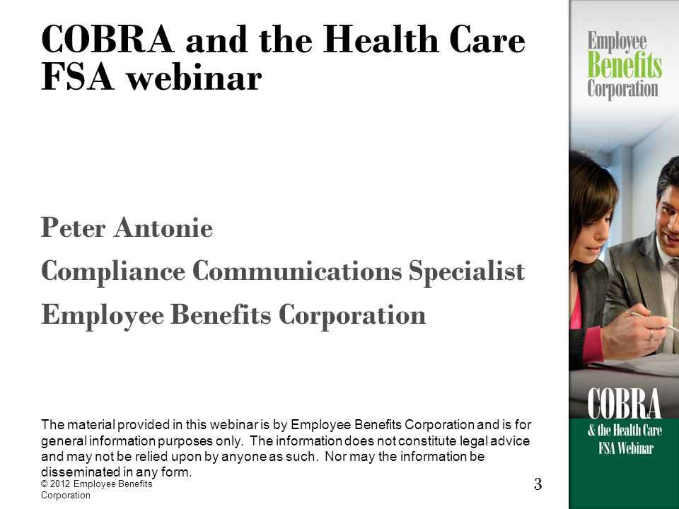 © 2012 Employee Benefits Corporation 3 COBRA and the Health Care FSA webinar Peter Antonie Compliance Communications Specialist Employee Benefits Corporation The material provided in this webinar is by Employee Benefits Corporation and is for general information purposes only.