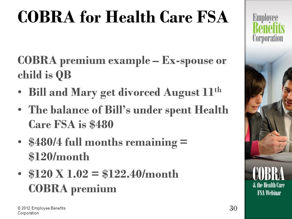 © 2012 Employee Benefits Corporation 30 COBRA for Health Care FSA COBRA premium example – Ex-spouse or child is QB Bill and Mary get divorced August 11 th The balance of Bill's under spent Health Care FSA is $480 $480/4 full months remaining = $120/month $120 X 1.02 = $122.40/month COBRA premium