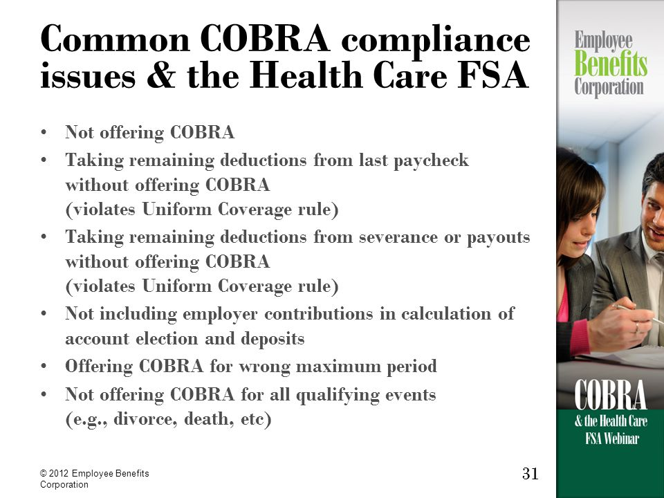 © 2012 Employee Benefits Corporation 31 Common COBRA compliance issues & the Health Care FSA Not offering COBRA Taking remaining deductions from last paycheck without offering COBRA (violates Uniform Coverage rule) Taking remaining deductions from severance or payouts without offering COBRA (violates Uniform Coverage rule) Not including employer contributions in calculation of account election and deposits Offering COBRA for wrong maximum period Not offering COBRA for all qualifying events (e.g., divorce, death, etc)