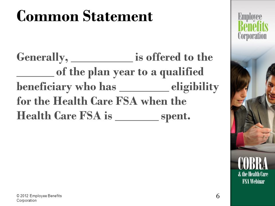 © 2012 Employee Benefits Corporation 6 Common Statement Generally, __________ is offered to the ______ of the plan year to a qualified beneficiary who has ________ eligibility for the Health Care FSA when the Health Care FSA is _______ spent.