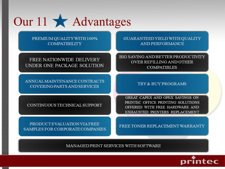 Our 11 Advantages PREMIUM QUALITY WITH 100% COMPATIBILITY BIG SAVING AND BETTER PRODUCTIVITY OVER REFILLING AND OTHER COMPATIBLES GUARANTEED YIELD WITH QUALITY AND PERFORMANCE FREE NATIONWIDE DELIVERY UNDER ONE PACKAGE SOLUTION ANNUAL MAINTENANCE CONTRACTS COVERING PARTS AND SERVICES GREAT CAPEX AND OPEX SAVINGS ON PRINTEC OFFICE PRINTING SOLUTIONS OFFERED WITH FREE HARDWARE AND EXHAUSTED PRINTERS REPLACEMENT TRY & BUY PROGRAMS CONTINUOUS TECHNICAL SUPPORT FREE TONER REPLACEMENT WARRANTY PRODUCT EVALUATION VIA FREE SAMPLES FOR CORPORATE COMPANIES MANAGED PRINT SERVICES WITH SOFTWARE