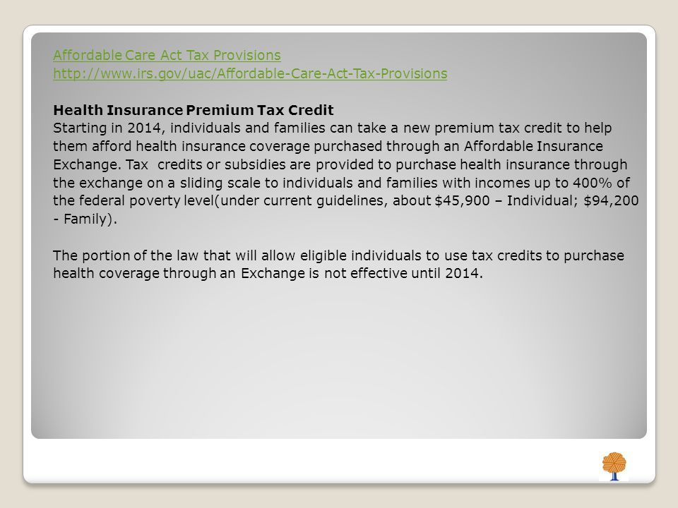 Affordable Care Act Tax Provisions http://www.irs.gov/uac/Affordable-Care-Act-Tax-Provisions Health Insurance Premium Tax Credit Starting in 2014, individuals and families can take a new premium tax credit to help them afford health insurance coverage purchased through an Affordable Insurance Exchange.