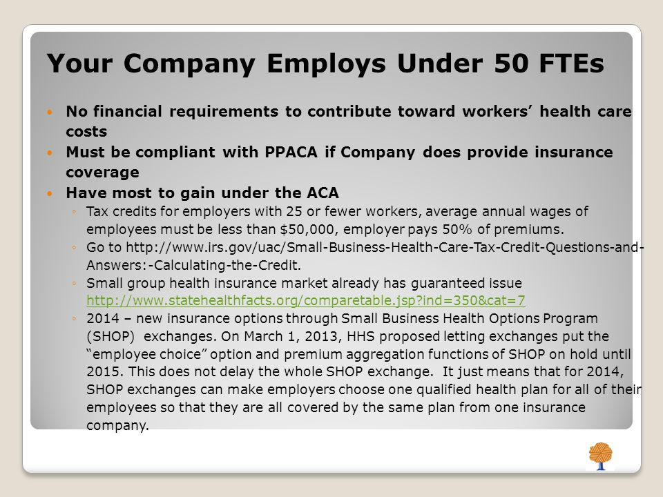 Your Company Employs Under 50 FTEs No financial requirements to contribute toward workers' health care costs Must be compliant with PPACA if Company does provide insurance coverage Have most to gain under the ACA ◦Tax credits for employers with 25 or fewer workers, average annual wages of employees must be less than $50,000, employer pays 50% of premiums.
