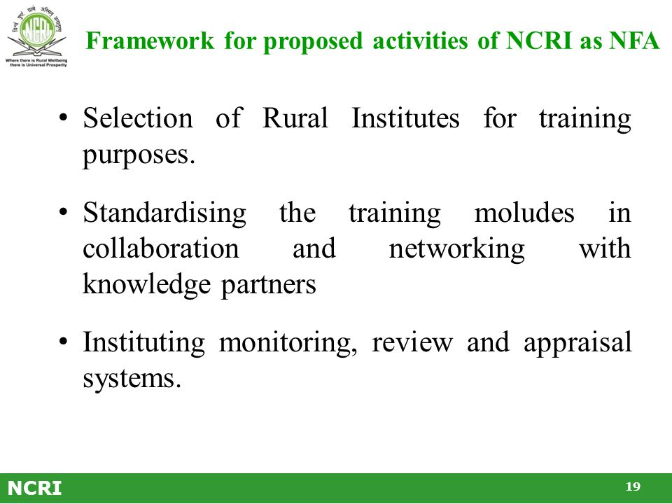 NCRI Strengths NCRI has necessary strengths to be recognised as a National Facilitating Agency (NFA) for training of Professional Volunteers, for reasons mentioned below:  Wide network with Rural Institutes in all regions of the country  Initiated several programmes through Rural Institutes  Has been focusing on Rural Higher Education to train rural development professionals  Has specialist units namely, RIF, GRTGSK, Micro-Planning, RRIC, DALC, SVCYP and The Wheel.