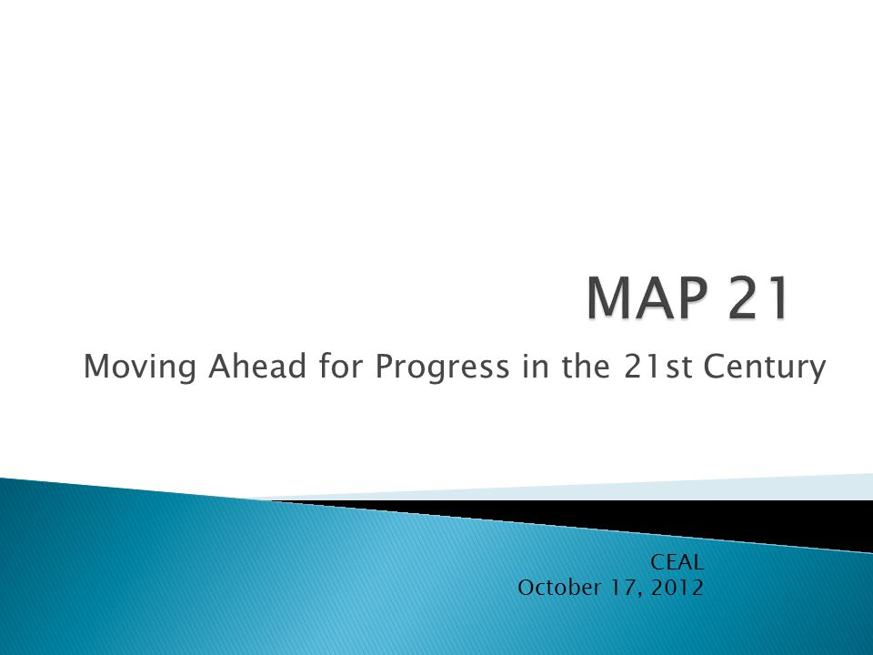 Moving Ahead for Progress in the 21st Century CEAL October 17, 2012