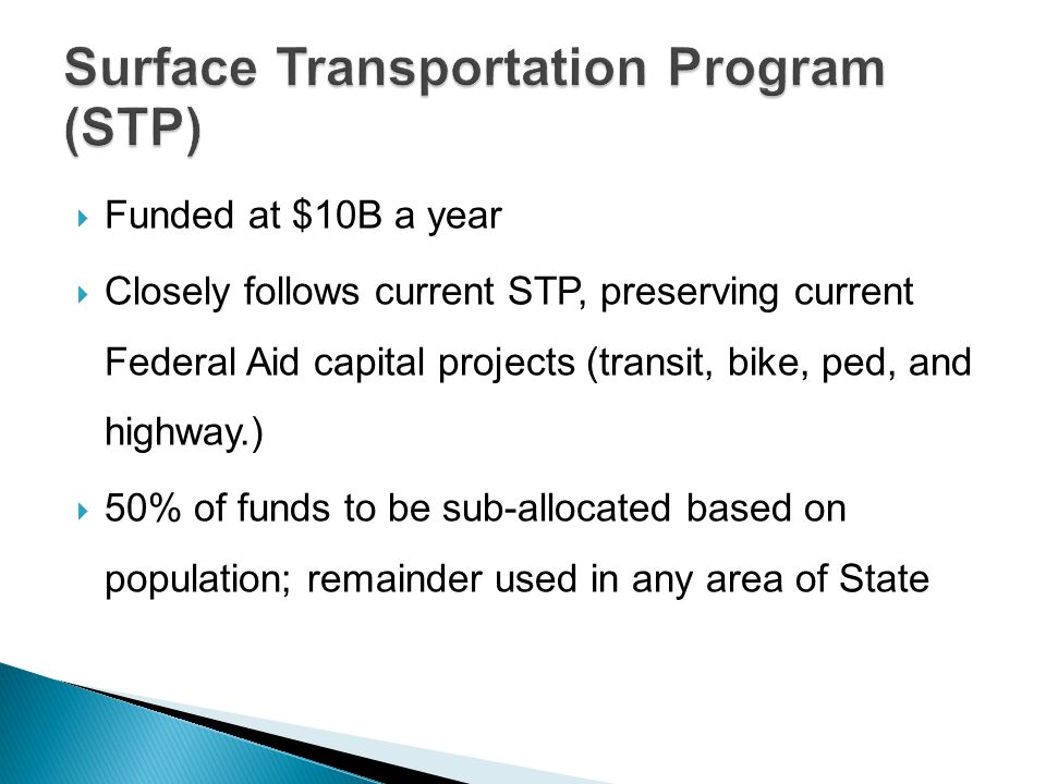  Funded at $10B a year  Closely follows current STP, preserving current Federal Aid capital projects (transit, bike, ped, and highway.)  50% of funds to be sub-allocated based on population; remainder used in any area of State