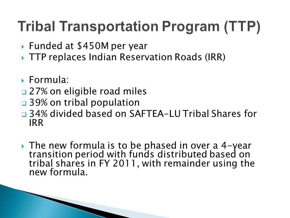  Funded at $450M per year  TTP replaces Indian Reservation Roads (IRR)  Formula:  27% on eligible road miles  39% on tribal population  34% divided based on SAFTEA-LU Tribal Shares for IRR  The new formula is to be phased in over a 4-year transition period with funds distributed based on tribal shares in FY 2011, with remainder using the new formula.