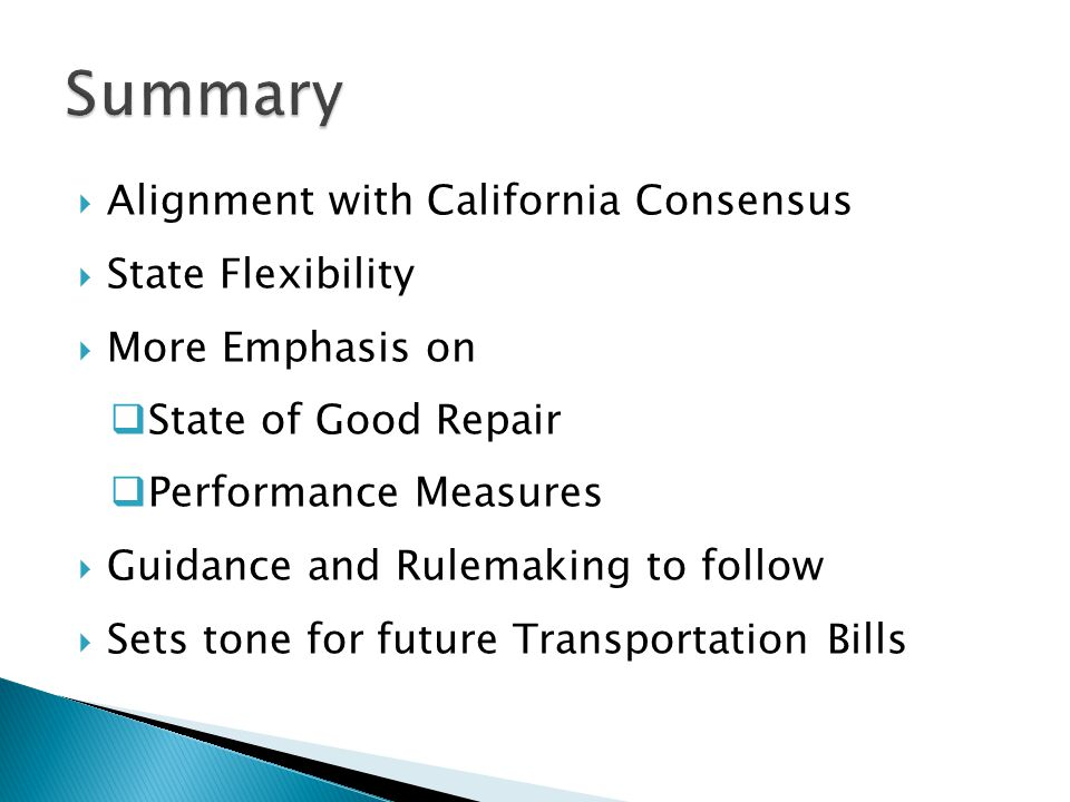  Alignment with California Consensus  State Flexibility  More Emphasis on  State of Good Repair  Performance Measures  Guidance and Rulemaking to follow  Sets tone for future Transportation Bills