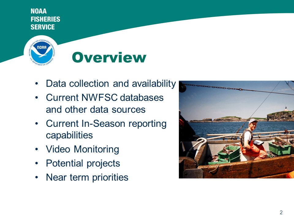 2 Overview Data collection and availability Current NWFSC databases and other data sources Current In-Season reporting capabilities Video Monitoring Potential projects Near term priorities