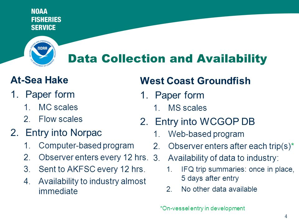 4 Data Collection and Availability At-Sea Hake 1.Paper form 1.MC scales 2.Flow scales 2.Entry into Norpac 1.Computer-based program 2.Observer enters every 12 hrs.