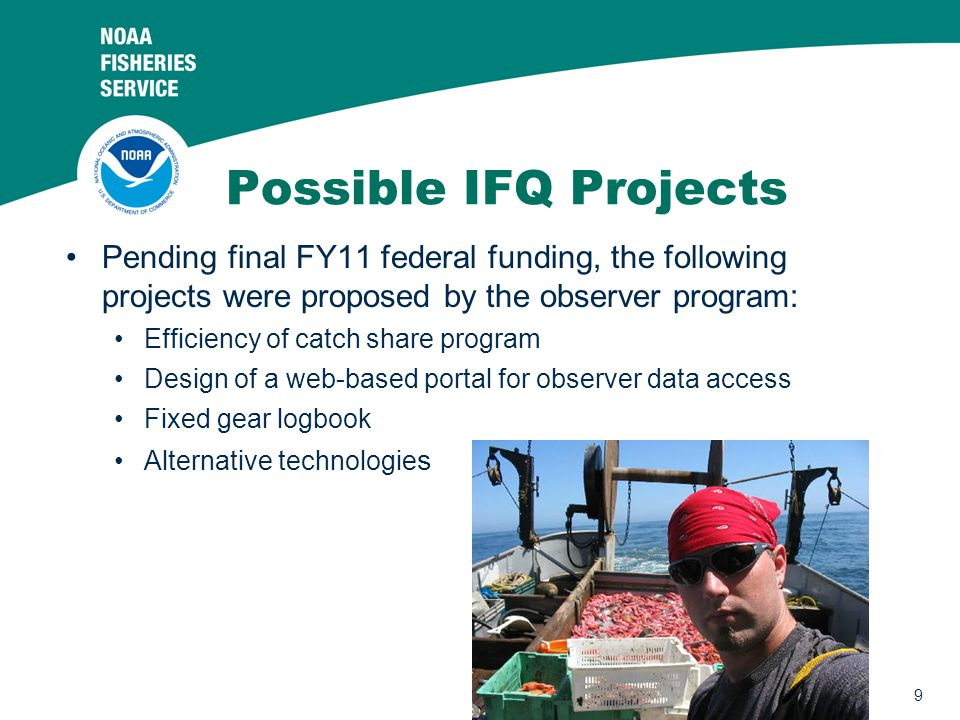 9 Possible IFQ Projects Pending final FY11 federal funding, the following projects were proposed by the observer program: Efficiency of catch share program Design of a web-based portal for observer data access Fixed gear logbook Alternative technologie s