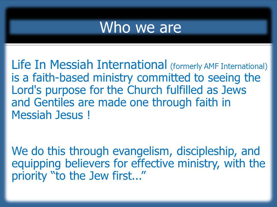 Life In Messiah International (formerly AMF International) is a faith-based ministry committed to seeing the Lord s purpose for the Church fulfilled as Jews and Gentiles are made one through faith in Messiah Jesus .
