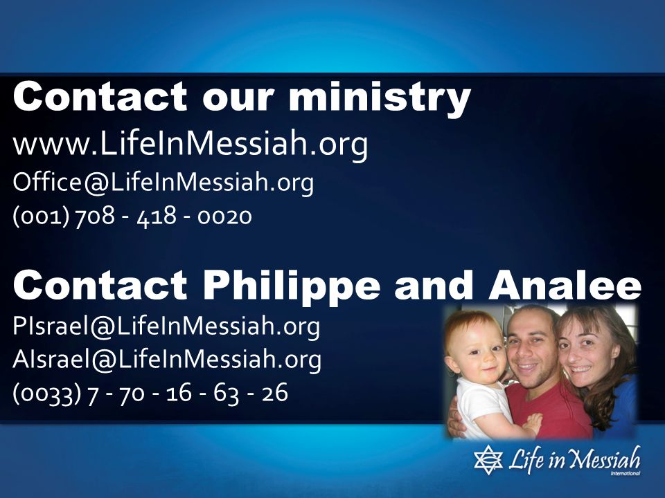 Contact our ministry www.LifeInMessiah.org Office@LifeInMessiah.org (001) 708 - 418 - 0020 Contact Philippe and Analee PIsrael@LifeInMessiah.org AIsrael@LifeInMessiah.org (0033) 7 - 70 - 16 - 63 - 26