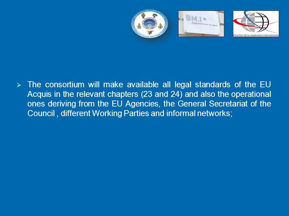   The consortium will make available all legal standards of the EU Acquis in the relevant chapters (23 and 24) and also the operational ones deriving from the EU Agencies, the General Secretariat of the Council, different Working Parties and informal networks;