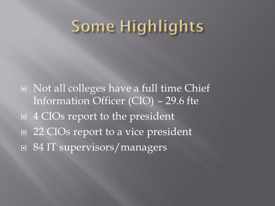  Not all colleges have a full time Chief Information Officer (CIO) – 29.6 fte  4 CIOs report to the president  22 CIOs report to a vice president  84 IT supervisors/managers