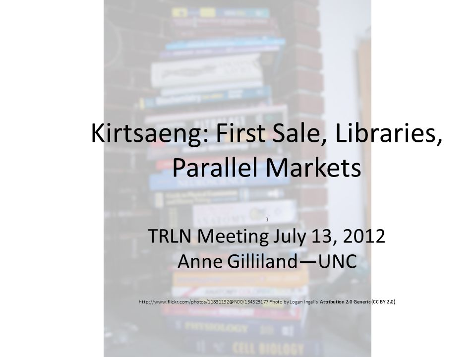 Kirtsaeng: First Sale, Libraries, Parallel Markets ) TRLN Meeting July 13, 2012 Anne Gilliland—UNC http://www.flickr.com/photos/11831132@N00/134329177 Photo by Logan Ingalls Attribution 2.0 Generic (CC BY 2.0)