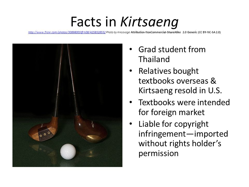 Facts in Kirtsaeng http://www.flickr.com/photos/30898003@N08/4258328532 Photo by mksavage Attribution-NonCommercial-ShareAlike 2.0 Generic (CC BY-NC-SA 2.0) http://www.flickr.com/photos/30898003@N08/4258328532 Grad student from Thailand Relatives bought textbooks overseas & Kirtsaeng resold in U.S.