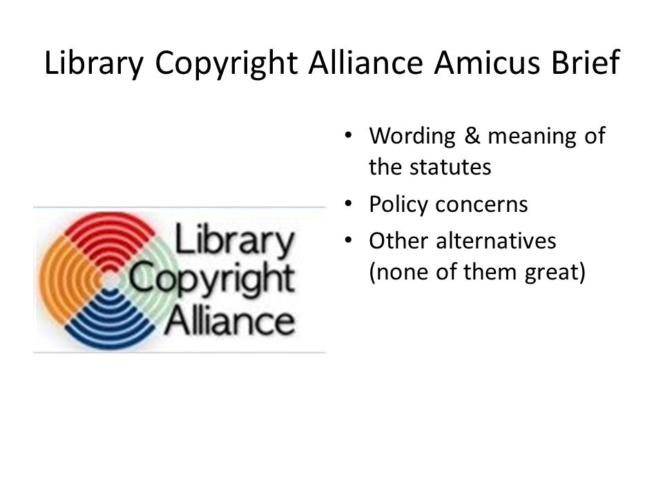 Library Copyright Alliance Amicus Brief Wording & meaning of the statutes Policy concerns Other alternatives (none of them great)