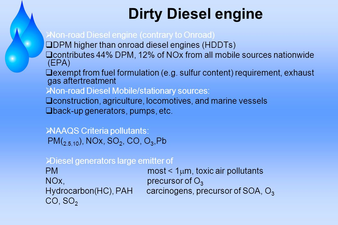 Dirty Diesel engine  Non-road Diesel engine (contrary to Onroad)  DPM higher than onroad diesel engines (HDDTs)  contributes 44% DPM, 12% of NOx from all mobile sources nationwide (EPA)  exempt from fuel formulation (e.g.