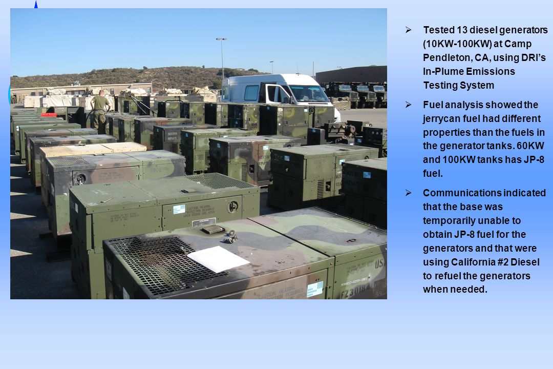  Tested 13 diesel generators (10KW-100KW) at Camp Pendleton, CA, using DRI's In-Plume Emissions Testing System  Fuel analysis showed the jerrycan fuel had different properties than the fuels in the generator tanks.
