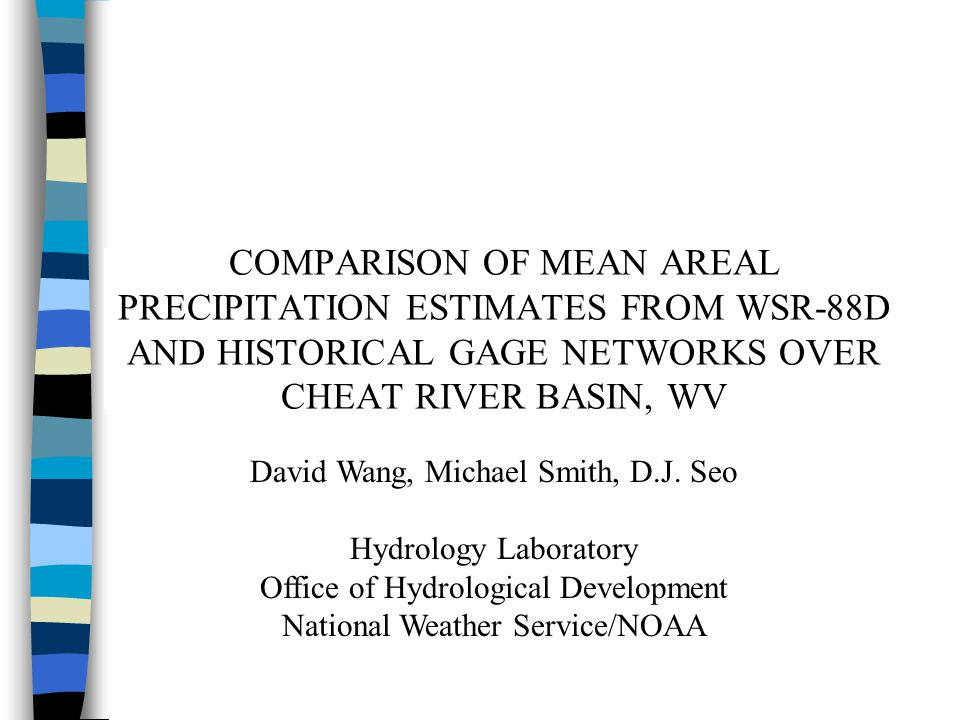 COMPARISON OF MEAN AREAL PRECIPITATION ESTIMATES FROM WSR-88D AND HISTORICAL GAGE NETWORKS OVER CHEAT RIVER BASIN, WV David Wang, Michael Smith, D.J.