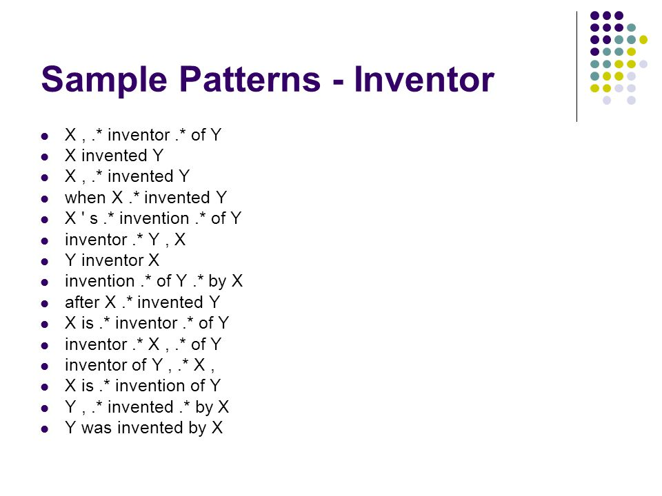Sample Patterns - Inventor X,.* inventor.* of Y X invented Y X,.* invented Y when X.* invented Y X s.* invention.* of Y inventor.* Y, X Y inventor X invention.* of Y.* by X after X.* invented Y X is.* inventor.* of Y inventor.* X,.* of Y inventor of Y,.* X, X is.* invention of Y Y,.* invented.* by X Y was invented by X