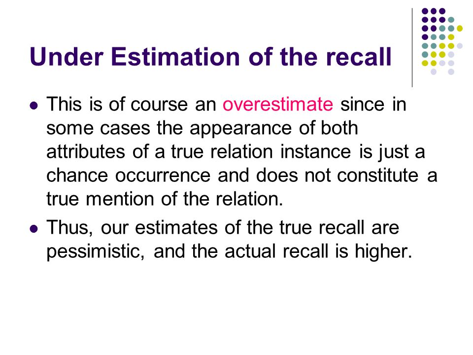 Under Estimation of the recall This is of course an overestimate since in some cases the appearance of both attributes of a true relation instance is just a chance occurrence and does not constitute a true mention of the relation.