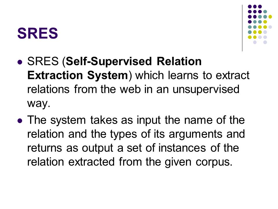 SRES SRES (Self-Supervised Relation Extraction System) which learns to extract relations from the web in an unsupervised way.