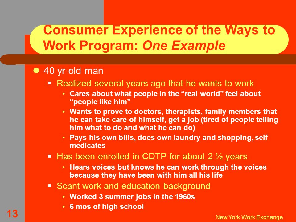 New York Work Exchange 13 Consumer Experience of the Ways to Work Program: One Example 40 yr old man  Realized several years ago that he wants to work Cares about what people in the real world feel about people like him Wants to prove to doctors, therapists, family members that he can take care of himself, get a job (tired of people telling him what to do and what he can do) Pays his own bills, does own laundry and shopping, self medicates  Has been enrolled in CDTP for about 2 ½ years Hears voices but knows he can work through the voices because they have been with him all his life  Scant work and education background Worked 3 summer jobs in the 1960s 6 mos of high school