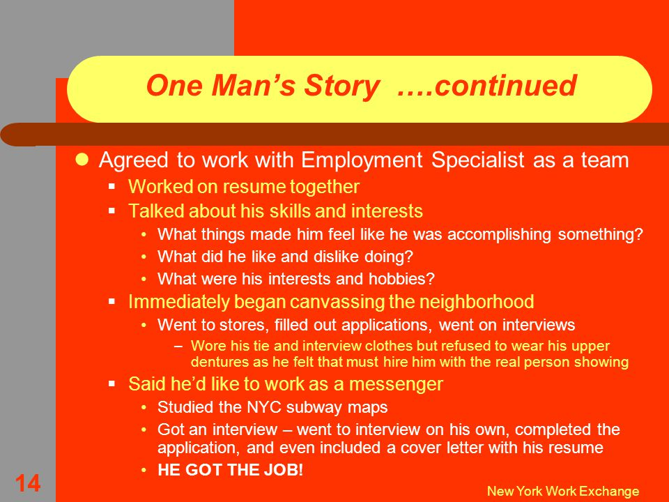 New York Work Exchange 14 One Man's Story ….continued Agreed to work with Employment Specialist as a team  Worked on resume together  Talked about his skills and interests What things made him feel like he was accomplishing something.