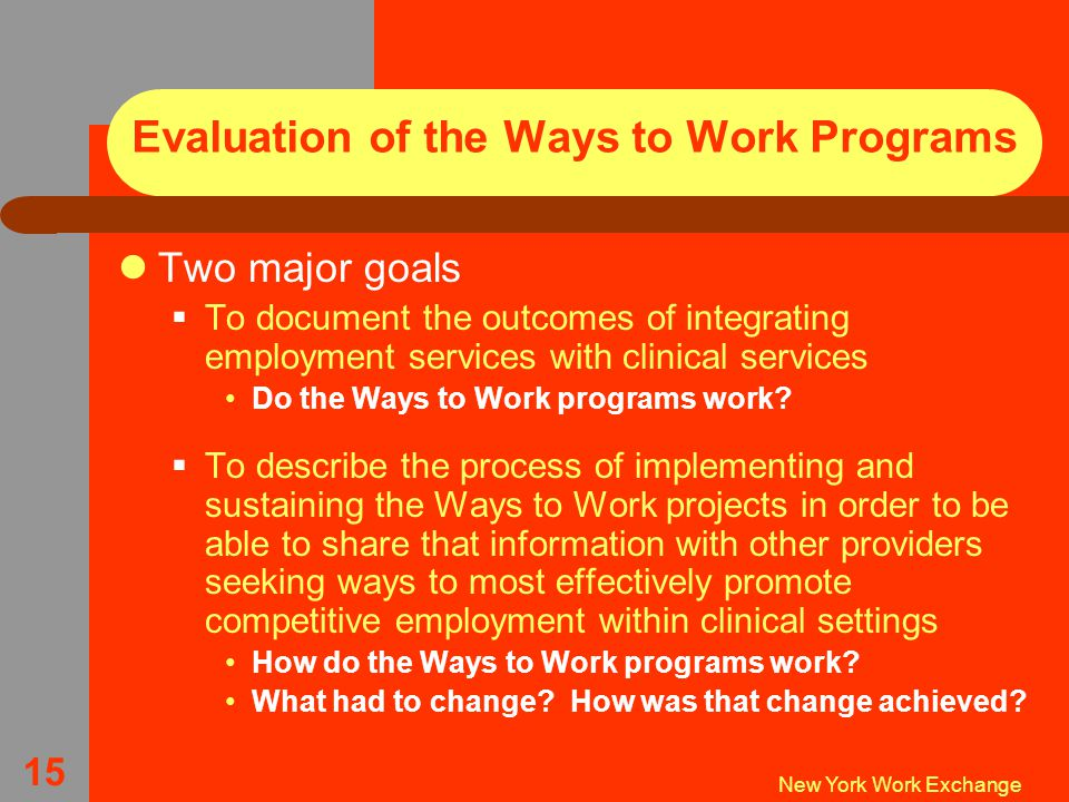 New York Work Exchange 15 Evaluation of the Ways to Work Programs Two major goals  To document the outcomes of integrating employment services with clinical services Do the Ways to Work programs work.