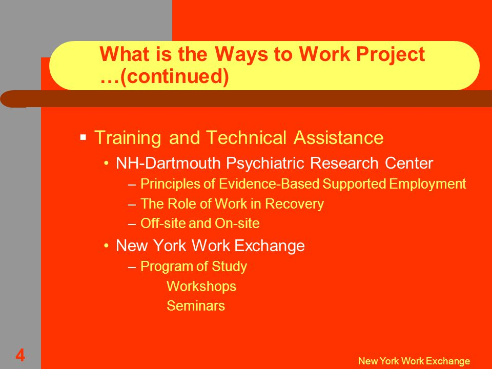 New York Work Exchange 4 What is the Ways to Work Project …(continued)  Training and Technical Assistance NH-Dartmouth Psychiatric Research Center –Principles of Evidence-Based Supported Employment –The Role of Work in Recovery –Off-site and On-site New York Work Exchange –Program of Study  Workshops  Seminars