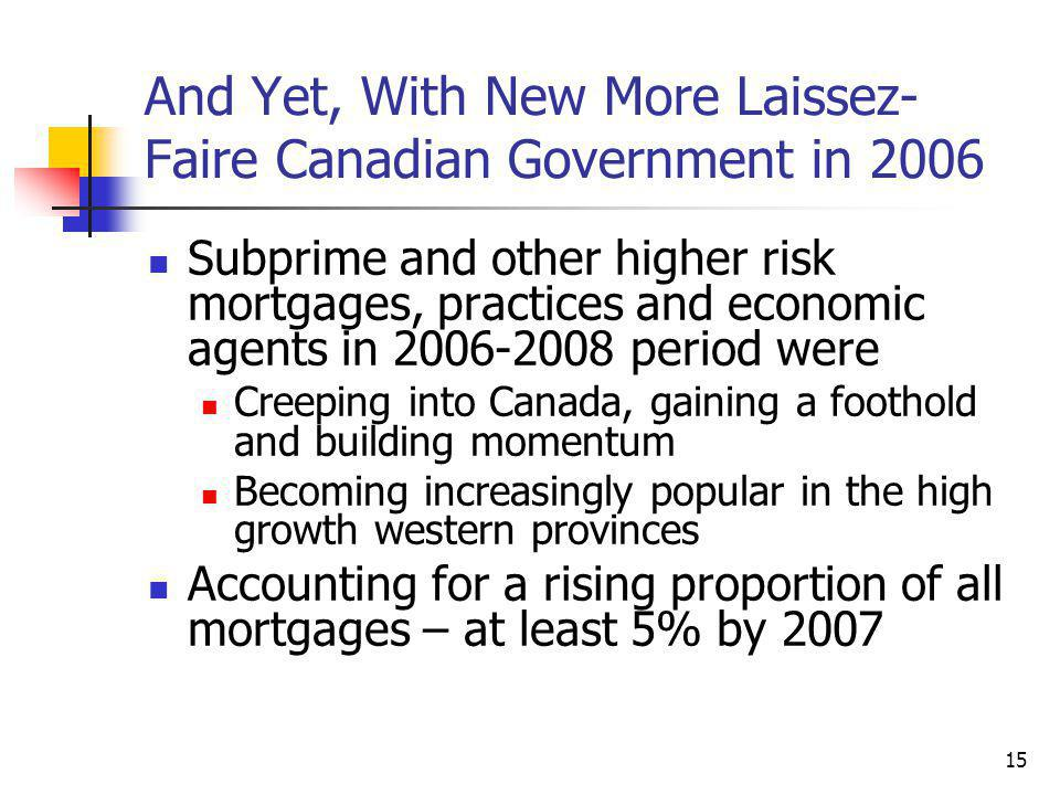 15 And Yet, With New More Laissez- Faire Canadian Government in 2006 Subprime and other higher risk mortgages, practices and economic agents in 2006-2008 period were Creeping into Canada, gaining a foothold and building momentum Becoming increasingly popular in the high growth western provinces Accounting for a rising proportion of all mortgages – at least 5% by 2007