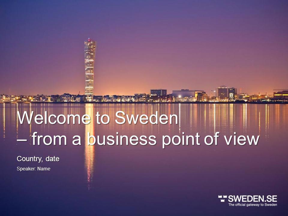 Welcome to Sweden – from a business point of view Speaker: Name Country, date