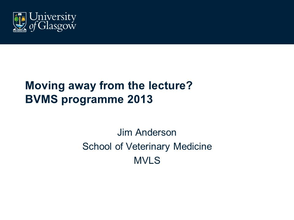 Moving away from the lecture BVMS programme 2013 Jim Anderson School of Veterinary Medicine MVLS