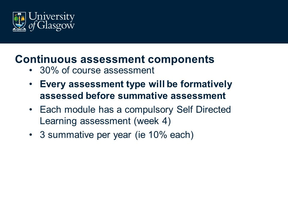 Continuous assessment components 30% of course assessment Every assessment type will be formatively assessed before summative assessment Each module has a compulsory Self Directed Learning assessment (week 4) 3 summative per year (ie 10% each)