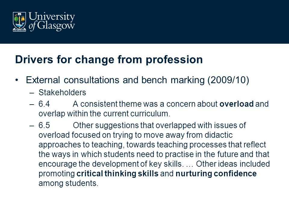 Drivers for change from profession External consultations and bench marking (2009/10) –Stakeholders –6.4A consistent theme was a concern about overload and overlap within the current curriculum.