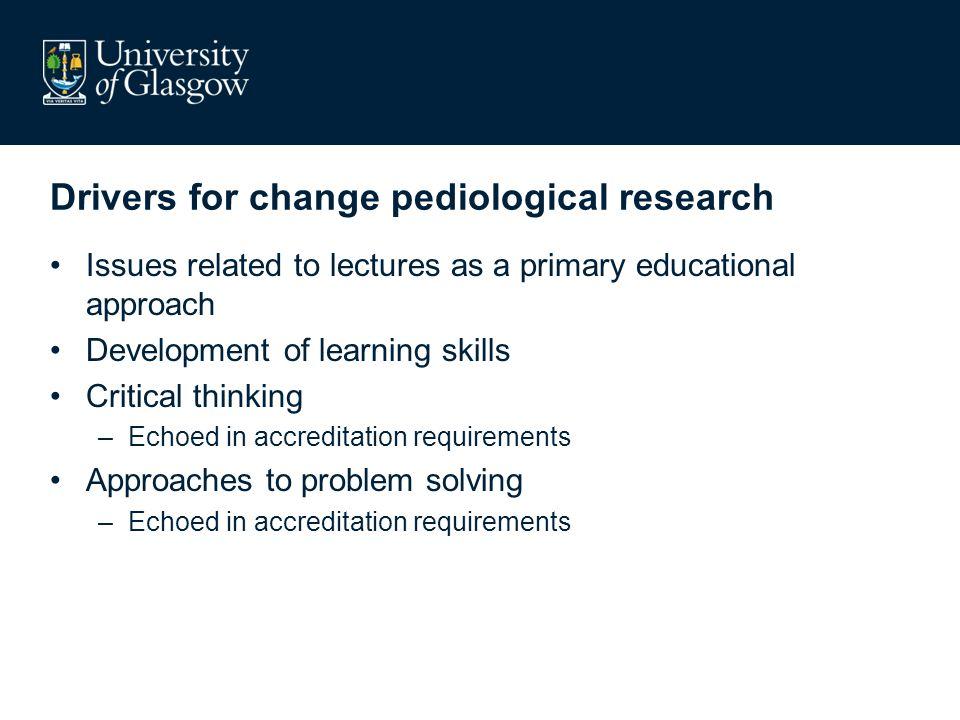 Drivers for change pediological research Issues related to lectures as a primary educational approach Development of learning skills Critical thinking –Echoed in accreditation requirements Approaches to problem solving –Echoed in accreditation requirements