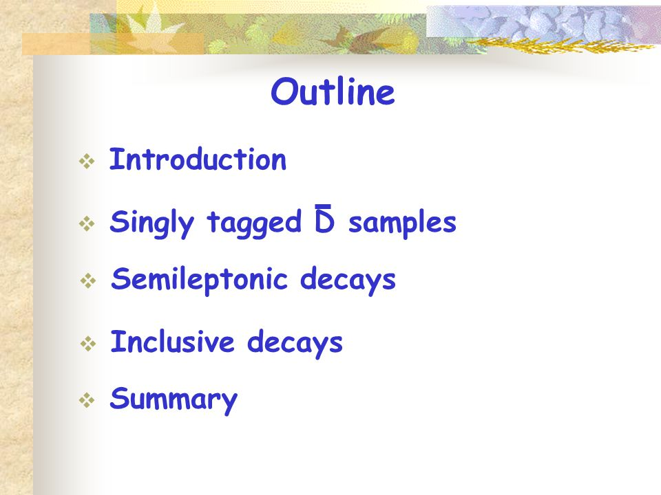 Outline  Introduction  Semileptonic decays  Summary  Inclusive decays  Singly tagged D samples