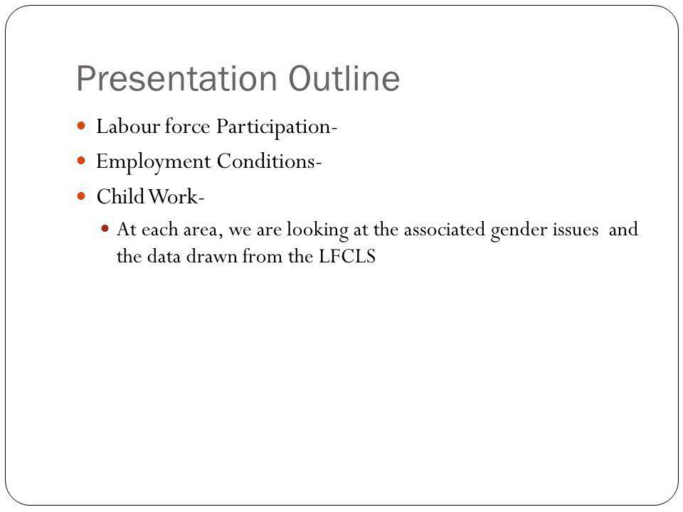 Presentation Outline Labour force Participation- Employment Conditions- Child Work- At each area, we are looking at the associated gender issues and the data drawn from the LFCLS