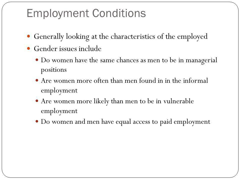 Employment Conditions Generally looking at the characteristics of the employed Gender issues include Do women have the same chances as men to be in managerial positions Are women more often than men found in in the informal employment Are women more likely than men to be in vulnerable employment Do women and men have equal access to paid employment