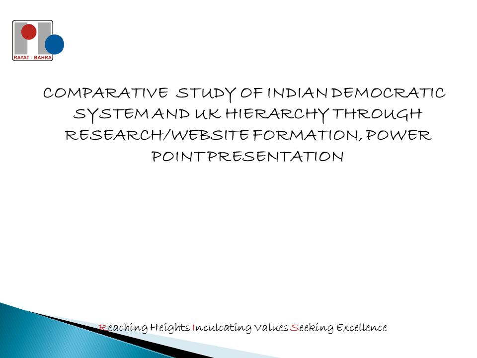 COMPARATIVE STUDY OF INDIAN DEMOCRATIC SYSTEM AND UK HIERARCHY THROUGH RESEARCH/WEBSITE FORMATION, POWER POINT PRESENTATION Reaching Heights Inculcating Values Seeking Excellence
