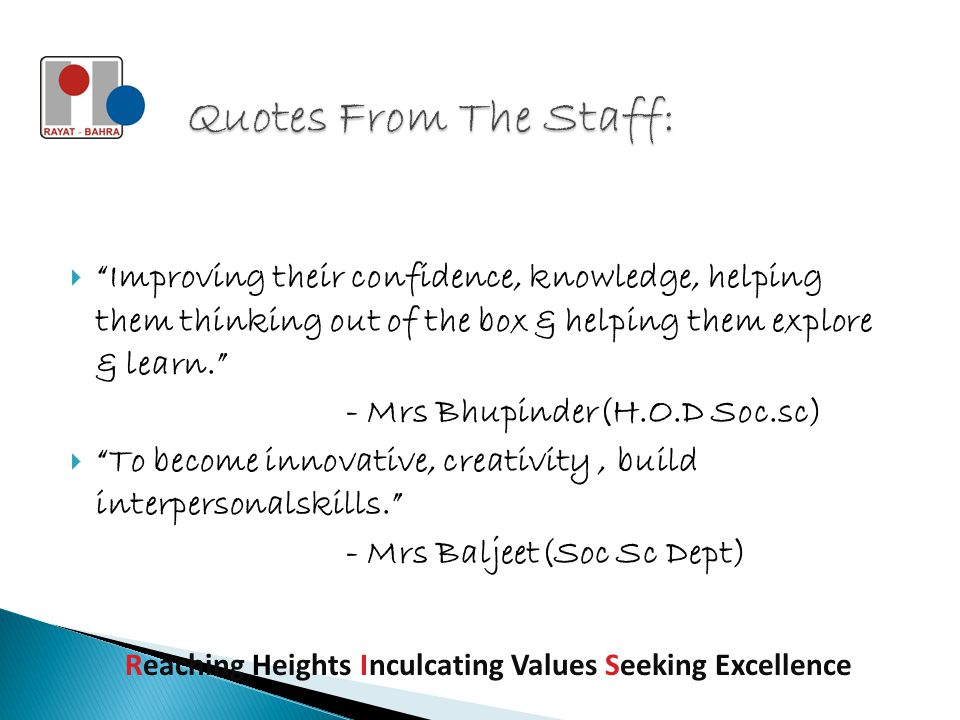 Improving their confidence, knowledge, helping them thinking out of the box & helping them explore & learn. - Mrs Bhupinder(H.O.D Soc.sc)  To become innovative, creativity, build interpersonalskills. - Mrs Baljeet(Soc Sc Dept) Reaching Heights Inculcating Values Seeking Excellence
