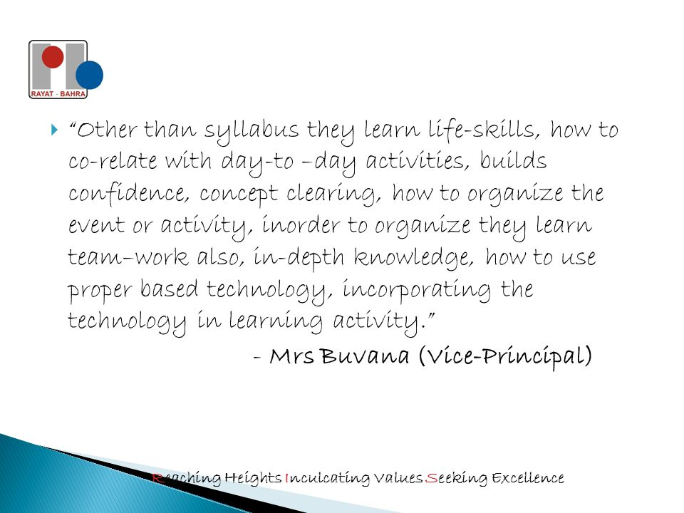  Other than syllabus they learn life-skills, how to co-relate with day-to –day activities, builds confidence, concept clearing, how to organize the event or activity, inorder to organize they learn team–work also, in-depth knowledge, how to use proper based technology, incorporating the technology in learning activity. - Mrs Buvana (Vice-Principal) Reaching Heights Inculcating Values Seeking Excellence