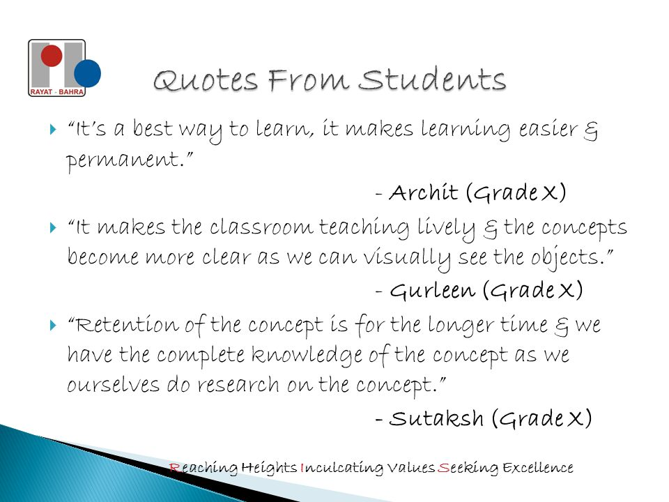  It's a best way to learn, it makes learning easier & permanent. - Archit (Grade X)  It makes the classroom teaching lively & the concepts become more clear as we can visually see the objects. - Gurleen (Grade X)  Retention of the concept is for the longer time & we have the complete knowledge of the concept as we ourselves do research on the concept. - Sutaksh (Grade X) Reaching Heights Inculcating Values Seeking Excellence