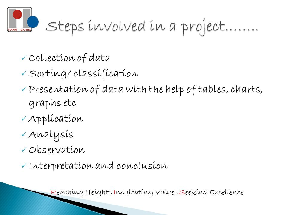 Collection of data Sorting/ classification Presentation of data with the help of tables, charts, graphs etc Application Analysis Observation Interpretation and conclusion Reaching Heights Inculcating Values Seeking Excellence