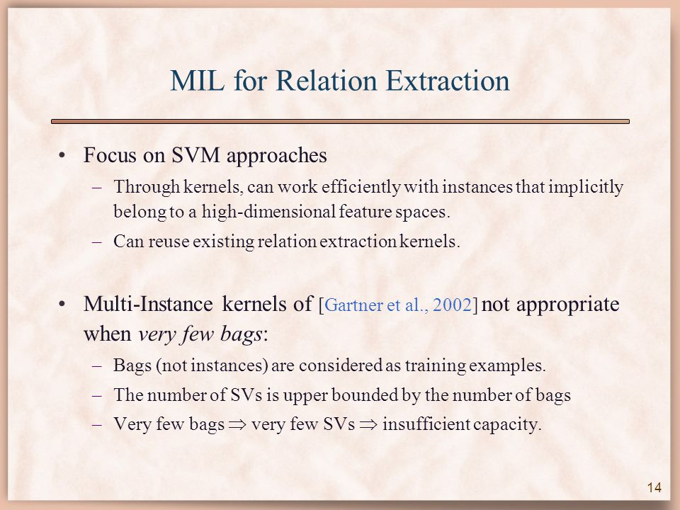 MIL for Relation Extraction Focus on SVM approaches –Through kernels, can work efficiently with instances that implicitly belong to a high-dimensional feature spaces.