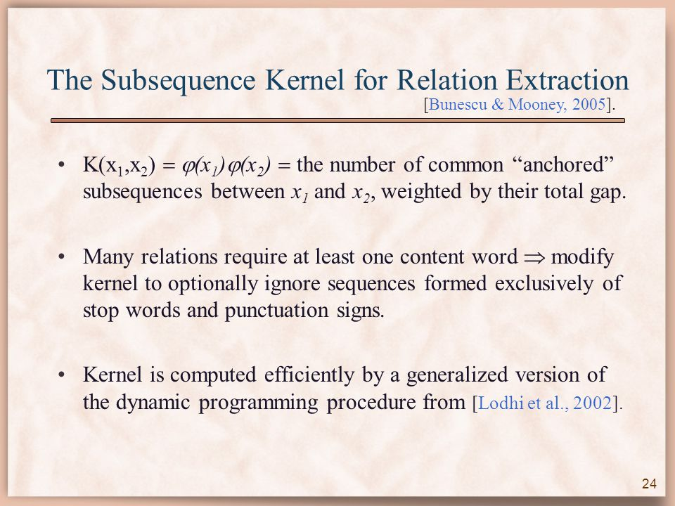 The Subsequence Kernel for Relation Extraction K(x 1,x 2 )   (x 1 )  (x 2 )  the number of common anchored subsequences between x 1 and x 2, weighted by their total gap.