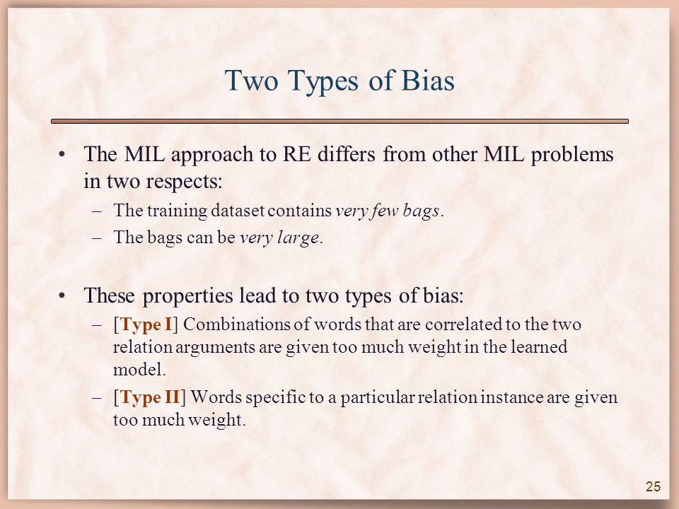 Two Types of Bias The MIL approach to RE differs from other MIL problems in two respects: –The training dataset contains very few bags.